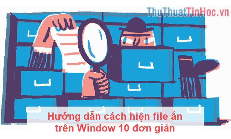 Hướng dẫn cách hiện file ẩn trên Window 10 đơn giản