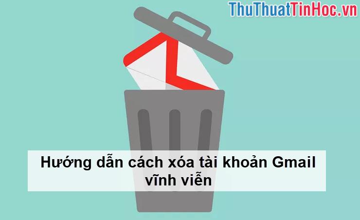 Hướng dẫn cách xóa tài khoản Gmail vĩnh viễn