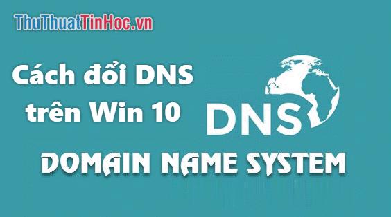 Cách đổi DNS trên Win 10 để lướt web nhanh và không bị chặn