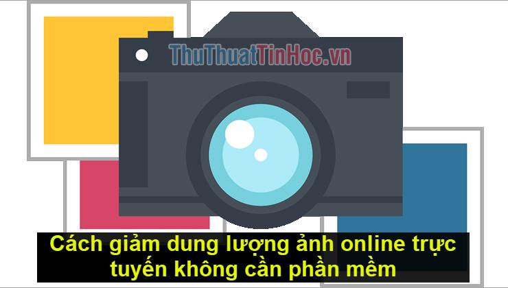 Cách giảm dung lượng ảnh online trực tuyến không cần phần mềm