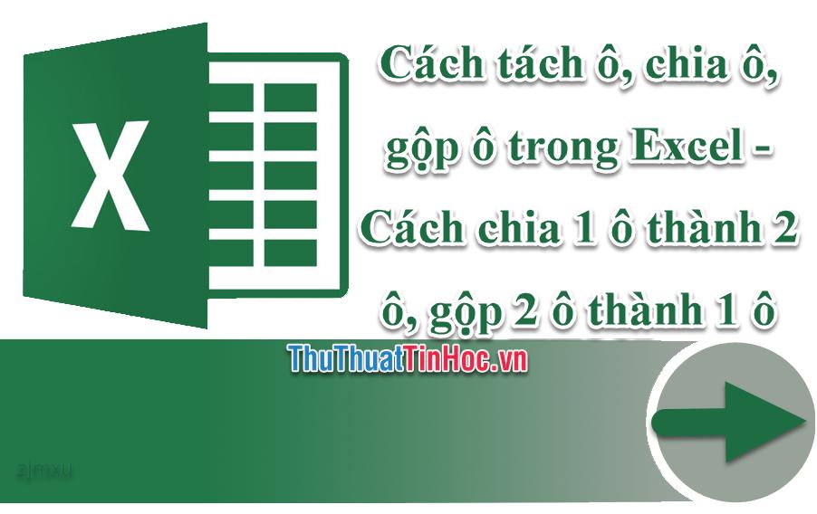 Cách tách ô, chia ô, gộp ô trong Excel - Cách chia 1 ô thành 2 ô, gộp 2 ô thành 1 ô