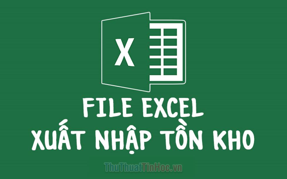 Chia sẻ file Excel quản lý xuất nhập tồn kho tốt nhất